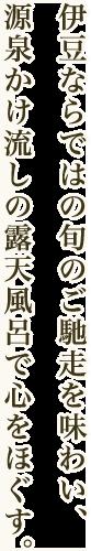 伊豆ならではの旬のご馳走を味わい、源泉かけ流しの露天風呂で心をほぐす。